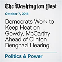 Democrats Work to Keep Heat on Gowdy, McCarthy Ahead of Clinton Benghazi Hearing (       UNABRIDGED) by Elise Viebeck, Paul Kane Narrated by Sam Scholl