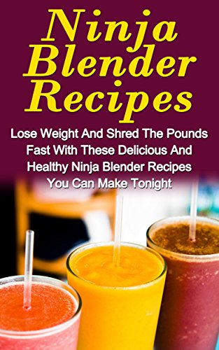A Ninja Blender Recipe Book: Lose Weight And Shred The Pounds Fast With These Delicious And Healthy Ninja Blender Recipe Book Recipes You Can Make Tonight! ... Blender Recipe Book Guide, Smoothies,) by Fiona Stewell