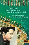Beruf Philosophin oder Die Liebe zur Welt. Die Lebensgeschichte der Hannah Arendt