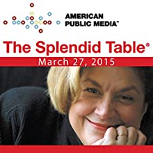 The Splendid Table, March 27, 2015  by Lynne Rossetto Kasper Narrated by Lynne Rossetto Kasper