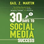 30 Days to Social Media Success: The 30 Day Results Guide to Making the Most of Twitter, Blogging, LinkedIN, and Facebook | Gail Martin