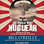The Day the World Went Nuclear: Dropping the Atom Bomb and the End of World War II in the Pacific | Bill O'Reilly
