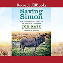 Saving Simon: How a Rescue Donkey Taught Me the Meaning of Compassion (       UNABRIDGED) by Jon Katz Narrated by Tom Stechschulte