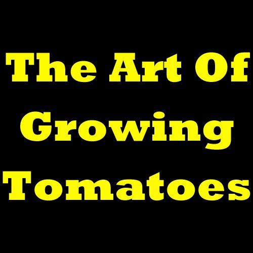 Doris E. Cullison - The Art Of Growing Tomatoes - Learn How To Grow Tomatoes, The Best Way For Planting Tomatoes, How To Plant Tomatoes And Growing Tomatoes In Pots. All And ... Tomato Growing Report! (English Edition)