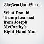 What Donald Trump Learned from Joseph McCarthy's Right-Hand Man | Jonathan Mahler,Matt Flegenheimer