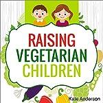 Raising Vegetarian Children: How to Raise Happy, Healthy, Vegetarian Kids | Kate Anderson