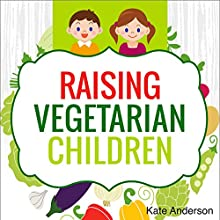 Raising Vegetarian Children: How to Raise Happy, Healthy, Vegetarian Kids (       UNABRIDGED) by Kate Anderson Narrated by Lillie Ricciardi