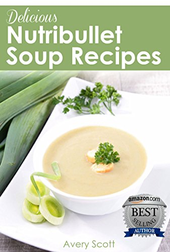 Delicious Nutribullet Soup Recipes: 4 Weeks of Healthy Soups for Weight Loss, Detox & Natural Healing by Avery Scott