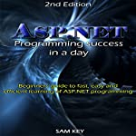 ASP.NET: Programming Success in a Day: Beginners Guide to Fast, Easy and Efficient Learning of ASP.NET Programming | Sam Key