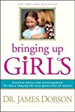 Bringing Up Girls: Practical Advice and Encouragement for Those Shaping the Next Generation of Women by James C. Dobson (April 19 2012)