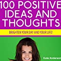 100 Positive Ideas and Thoughts: Brighten Your Day and Your Life! Audiobook by Kate Anderson Narrated by Rebecca Hansen