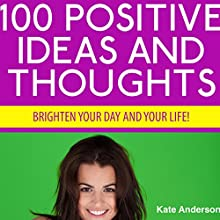 100 Positive Ideas and Thoughts: Brighten Your Day and Your Life! (       UNABRIDGED) by Kate Anderson Narrated by Rebecca Hansen
