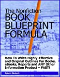 The Nonfiction BOOK INFO-PRODUCT BLUEPRINT Formula -- How To Write Highly-Effective and Original Outlines For Books, Reports and ANY Other Information Product - FAST