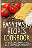 Easy Pasta Recipes Cookbook: Top 30 Deliscious, Easy to Make, Pasta and Pasta Salad Recipes
