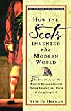 How the Scots Invented the Modern World: The True Story of How Western Europe's Poorest Nation Created Our World and Everything in It: The True Story of ... Created Our World and Ever ything in It