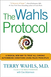 The Wahls Protocol: A Radical Way to Treat All Chronic Autoimmune Conditions Using Paleo Principles