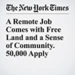 A Remote Job Comes with Free Land and a Sense of Community. 50,000 Apply | Craig S. Smith