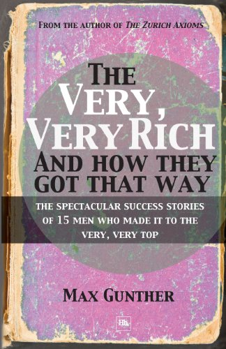 The Very, Very Rich and How They Got That Way: The spectacular success stories of 15 men who made it to the very, very t