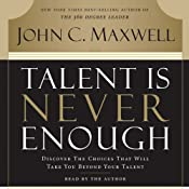 Talent Is Never Enough: Discover the Choices That Will Take You Beyond Your Talent | [John Maxwell]