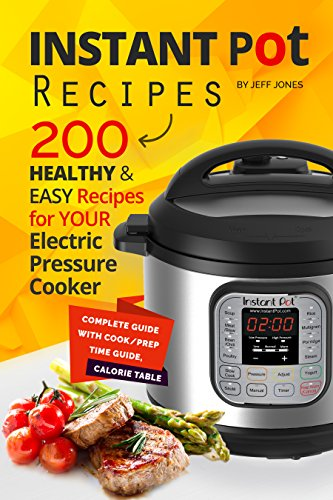 Instant Pot Recipes: 200 Healthy & Easy Recipes for your Electric Pressure Cooker by Jeff Jones