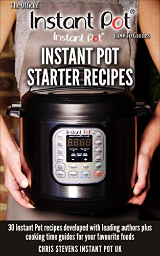 Instant Pot Starter Recipes: 30 Instant Pot recipes developed with leading authors plus cooking time guides for your favourite foods (The Official Instant Pot 'How To' Guides Book 1) by Chris Stevens, Laura Pazzaglia, Jill Nussinow, Chef AJ, Barbara Schieving, Maomao Mom