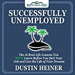 Successfully Unemployed: 16 Real Life Lessons You Must Learn Before You Quit Your Job and Live Your Dream Life   Dustin Heiner