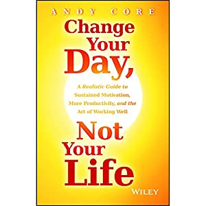 Change Your Day, Not Your Life: A Realistic Guide to Sustained Motivation, More Productivity and the Art of Working Well | [Andy Core]
