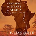Crossing the Heart of Africa: An Odyssey of Love and Adventure (       UNABRIDGED) by Julian Smith Narrated by Michael Goldstrom