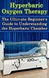 Hyperbaric Oxygen Therapy: The Ultimate Beginners Guide to Understanding the Hyperbaric Chamber (Hyperbaric Medicine, HBOT)