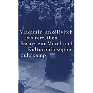 Das Verzeihen: Essays zur Moral und Kulturphilosophie