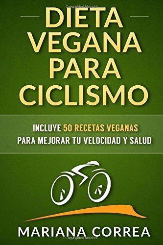 DIETA VEGANA para CICLISMO: Incluye 50 Recetas Veganas para mejorar tu velocidad y salud