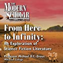 The Modern Scholar: From Here to Infinity: An Exploration of Science Fiction Literature (       UNABRIDGED) by Professor Michael D. C. Drout Narrated by Professor Michael D. C. Drout
