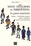 echange, troc Francis Jolivet - Sous-officiers de Napoléon : la garde impériale : Tome 1, Infanterie, marine, génie, artillerie, train et gendarmerie