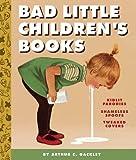 Bad Little Children's Books: KidLit Parodies, Shameless Spoofs, and Offensively Tweaked Covers