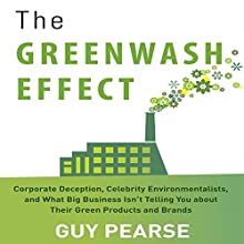 The Greenwash Effect: Corporate Deception, Celebrity Environmentalists, and What Big Business Isn't Telling You About Their Green Products and Brands (       UNABRIDGED) by Guy Pearse Narrated by Tom Pile
