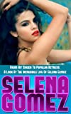 Selena Gomez: From Hit Singer To Popular Actress- A Look At The Incredible Life Of Selena Gomez (selena gomez disney child star, selena gomez biography, selena gomez singer and actress)