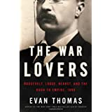 The War Lovers: Roosevelt, Lodge, Hearst, and the Rush to Empire, 1898 ~ Evan Thomas