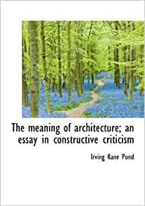 the meaning of architecture an essay in constructive criticism Full text of the meaning of architecture an essay in constructive criticism see other formats.