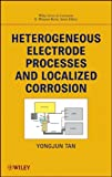 By Yongjun Mike Tan Heterogeneous Electrode Processes and Localized Corrosion (Wiley Series in Corrosion) (1st Frist Edition) [Hardcover]