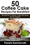 50 Coffee Cake Recipes For Breakfast - Breakfast Coffee Cake Recipes To Try Today (Breakfast Ideas - The Breakfast Recipes Cookbook Collection 6)
