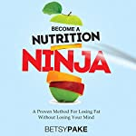 Become a Nutrition Ninja: A Proven Method to Losing Fat Without Losing Your Mind   Betsy Pake