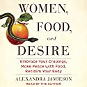 Women, Food, and Desire: Embrace Your Cravings, Make Peace with Food, Reclaim Your Body (       UNABRIDGED) by Alexandra Jamieson Narrated by Alexandra Jamieson