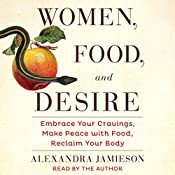 Women, Food, and Desire: Embrace Your Cravings, Make Peace with Food, Reclaim Your Body | [Alexandra Jamieson]