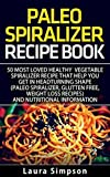 Ultimate Beginners Guide to Healthy Paleo Spiralizer Recipes: 50 Most Loved Vegetable Spiralizer Recipe That Will Help You Get In Headturning Shape With Nutritional Information (Gluten-Free, Vegan)