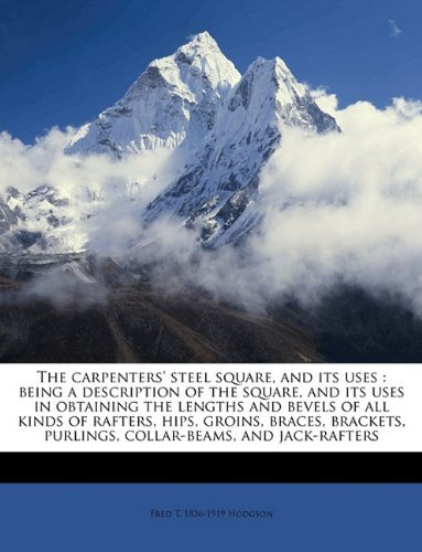 The carpenters' steel square, and its uses: being a description of the square, and its uses in obtaining the lengths and bevels of all kinds of ... purlings, collar-beams, and jack-rafters by Fred T. 1836-1919 Hodgson (2010-05-13)
