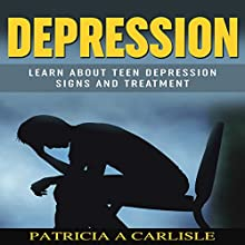 Depression: Learn About Teen Depression Signs and Treatment (       UNABRIDGED) by Patricia Carlisle Narrated by Cathy Beard
