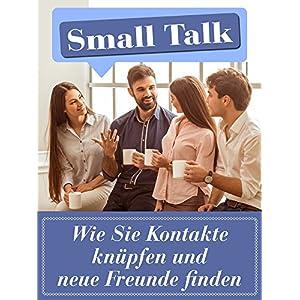 Smalltalk: Wie Sie Kontakte knüpfen und neue Freunde finden: Mit 7 geheimen Strategien, wie Sie erf