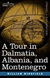 A Tour in Dalmatia, Albania, and Montenegro With an Historical Sketch of the Republic of Ragusa, from the Earliest Times Down to Its Final Fall by William Wingfield