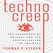 Technocreep: The Surrender of Privacy and the Capitalization of Intimacy (       UNABRIDGED) by Thomas P. Keenan Narrated by Thomas P. Keenan