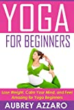 YOGA FOR BEGINNERS: Lose Weight, Calm Your Mind, and Feel Amazing for Yoga Beginners (Yoga for Beginners - Calm Your Mind, Attain Inner Peace, and Improve Your Health)